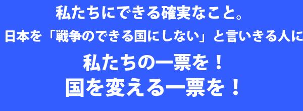 私たちにできる確実なこと、日本を「戦争のできる国にしない」と言いきる人に私たちの一票を! 国を変える一票を!