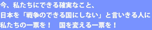 今、私たちにできる確実なこと、日本を「戦争のできる国にしない」と言いきる人に私たちの一票を! 国を変える一票を!
